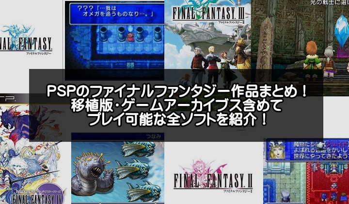 PSPで遊べるファイナルファンタジーシリーズおすすめ18選【移植版・ゲームアーカイブス含む】