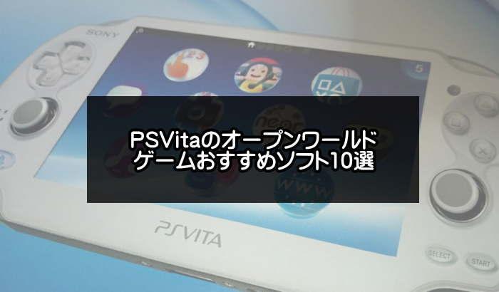 【厳選】PSVitaのオープンワールドゲームソフトおすすめ10選【更新版】