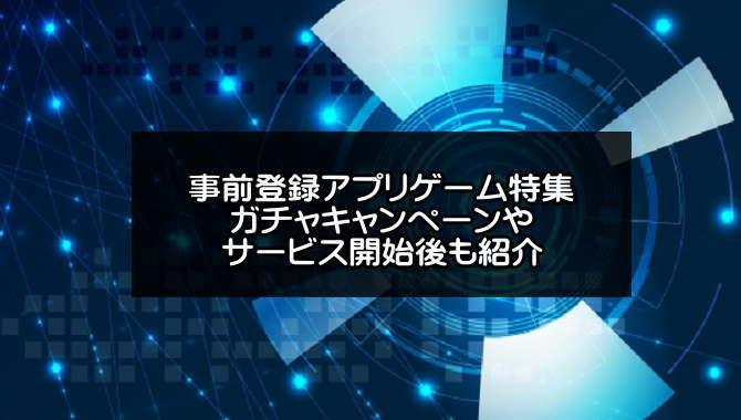事前登録アプリゲーム特集【2019年12月版】ガチャキャンペーンやサービス開始後も紹介