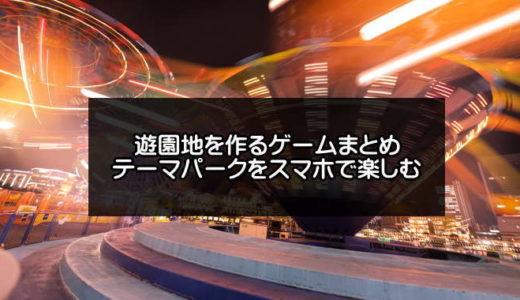 遊園地を作るゲームアプリ無料おすすめ【2021年版】テーマパークをスマホで楽しむ
