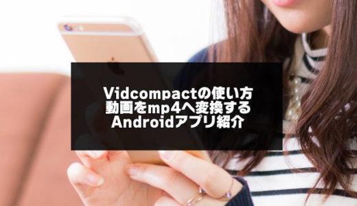 VidCompactの使い方を優しく解説【動画ファイル変換Androidアプリ】