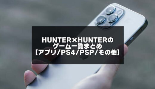ハンターハンター全ゲーム一覧まとめ【アプリ・PS4・Switch情報も随時更新】