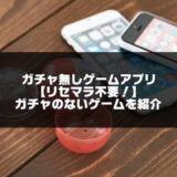 ガチャ無しゲームアプリ16選【リセマラ不要でガチャのないゲーム】